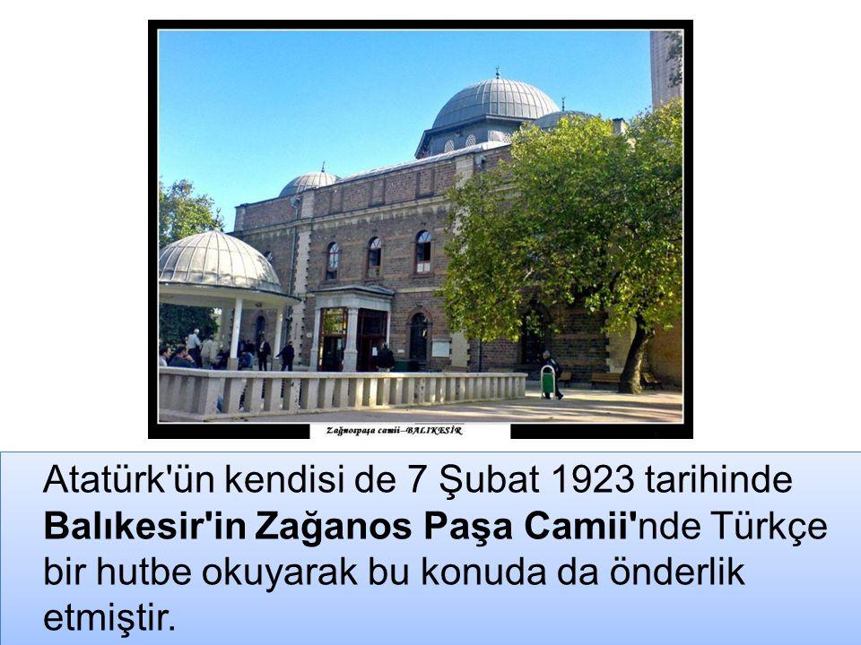 Atatürk ün kendisi de 7 Şubat 1923 tarihinde Balıkesir in Zağanos Paşa Camii nde Türkçe bir hutbe okuyarak bu konuda da önderlik etmiştir.