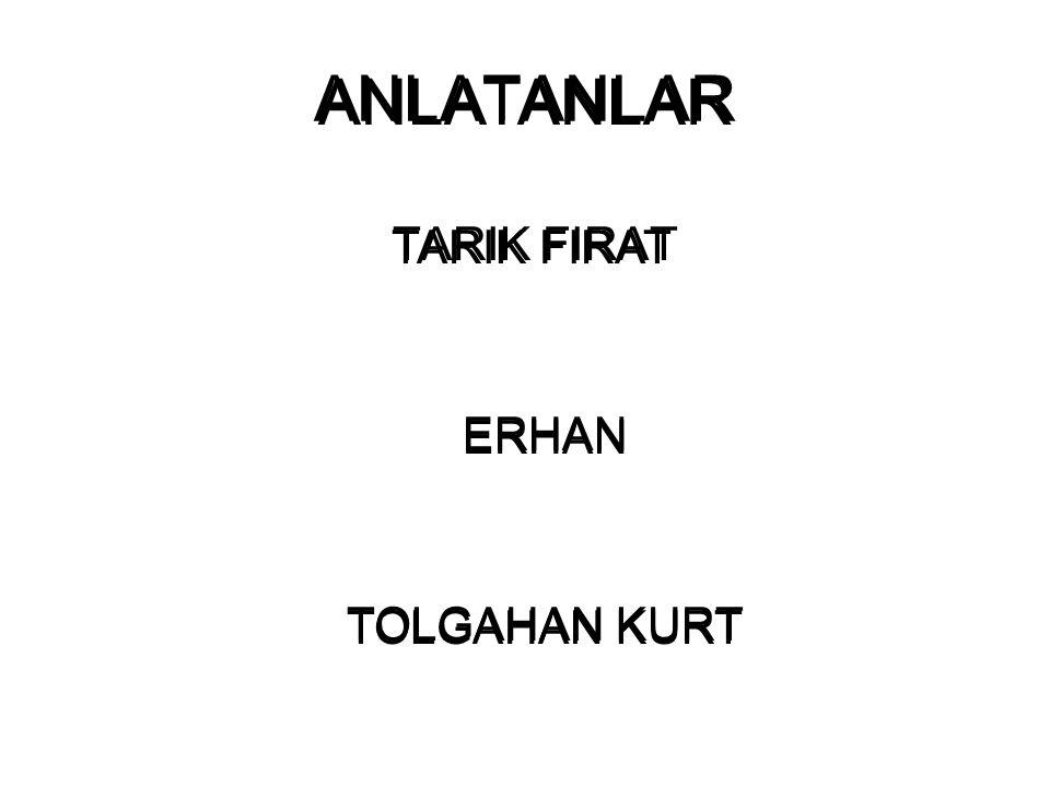 ANLATANLAR ANLATANLAR TARIK FIRAT ERHAN TOLGAHAN KURT
