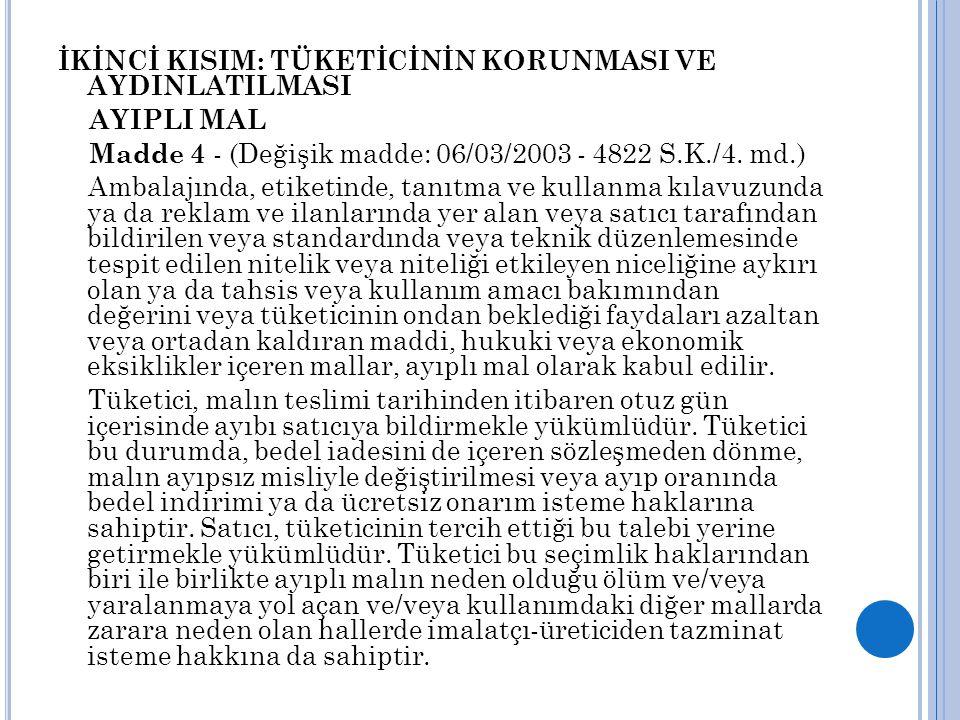 İKİNCİ KISIM: TÜKETİCİNİN KORUNMASI VE AYDINLATILMASI AYIPLI MAL Madde 4 - (Değişik madde: 06/03/2003 - 4822 S.K./4.