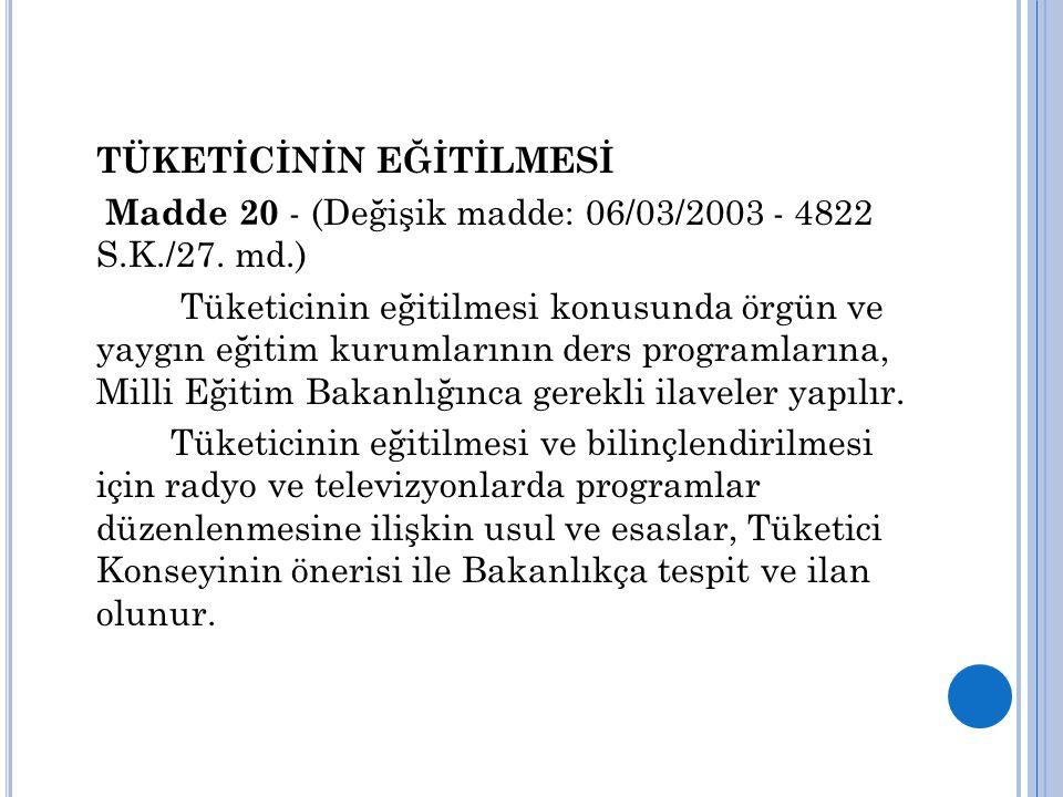 TÜKETİCİNİN EĞİTİLMESİ Madde 20 - (Değişik madde: 06/03/2003 - 4822 S