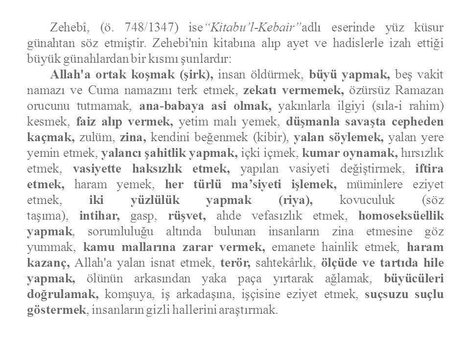 Zehebî, (ö. 748/1347) ise Kitabu'l-Kebair adlı eserinde yüz küsur günahtan söz etmiştir. Zehebi nin kitabına alıp ayet ve hadislerle izah ettiği büyük günahlardan bir kısmı şunlardır: