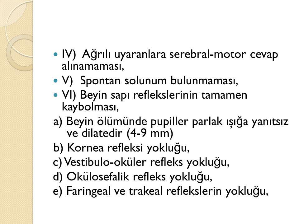 IV) Ağrılı uyaranlara serebral-motor cevap alınamaması,