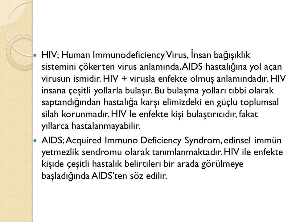 HIV; Human Immunodeficiency Virus, İnsan bağışıklık sistemini çökerten virus anlamında, AIDS hastalığına yol açan virusun ismidir. HIV + virusla enfekte olmuş anlamındadır. HIV insana çeşitli yollarla bulaşır. Bu bulaşma yolları tıbbi olarak saptandığından hastalığa karşı elimizdeki en güçlü toplumsal silah korunmadır. HIV le enfekte kişi bulaştırıcıdır, fakat yıllarca hastalanmayabilir.