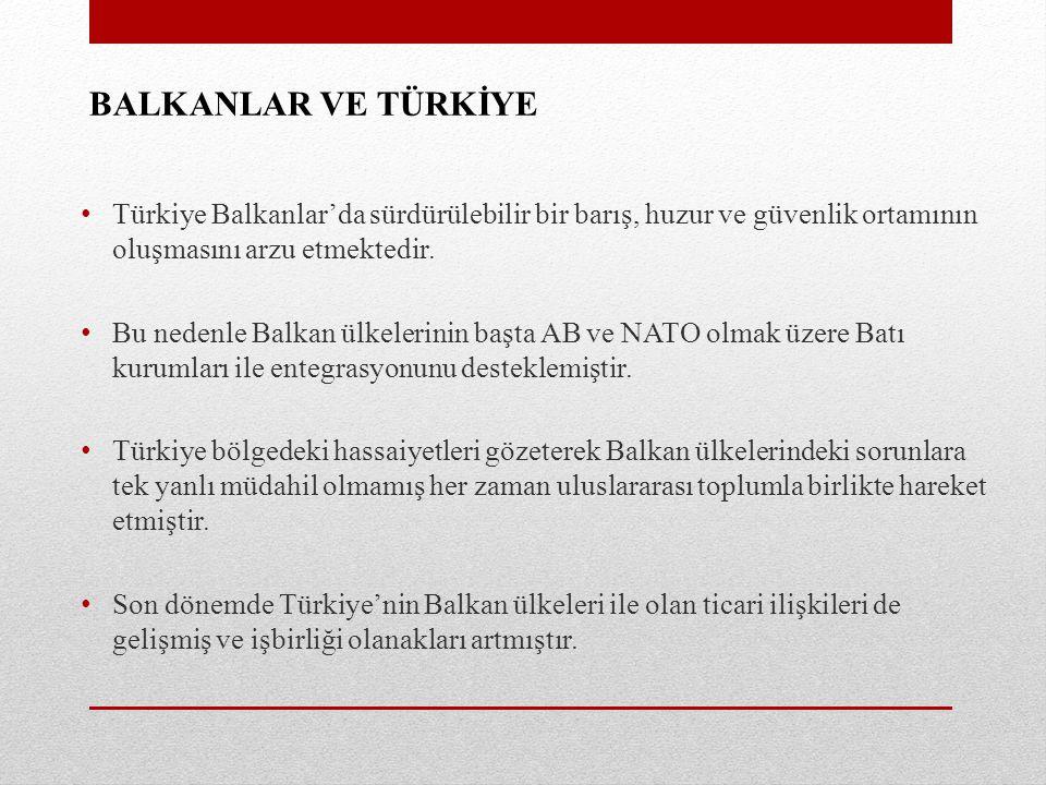 BALKANLAR VE TÜRKİYE Türkiye Balkanlar'da sürdürülebilir bir barış, huzur ve güvenlik ortamının oluşmasını arzu etmektedir.