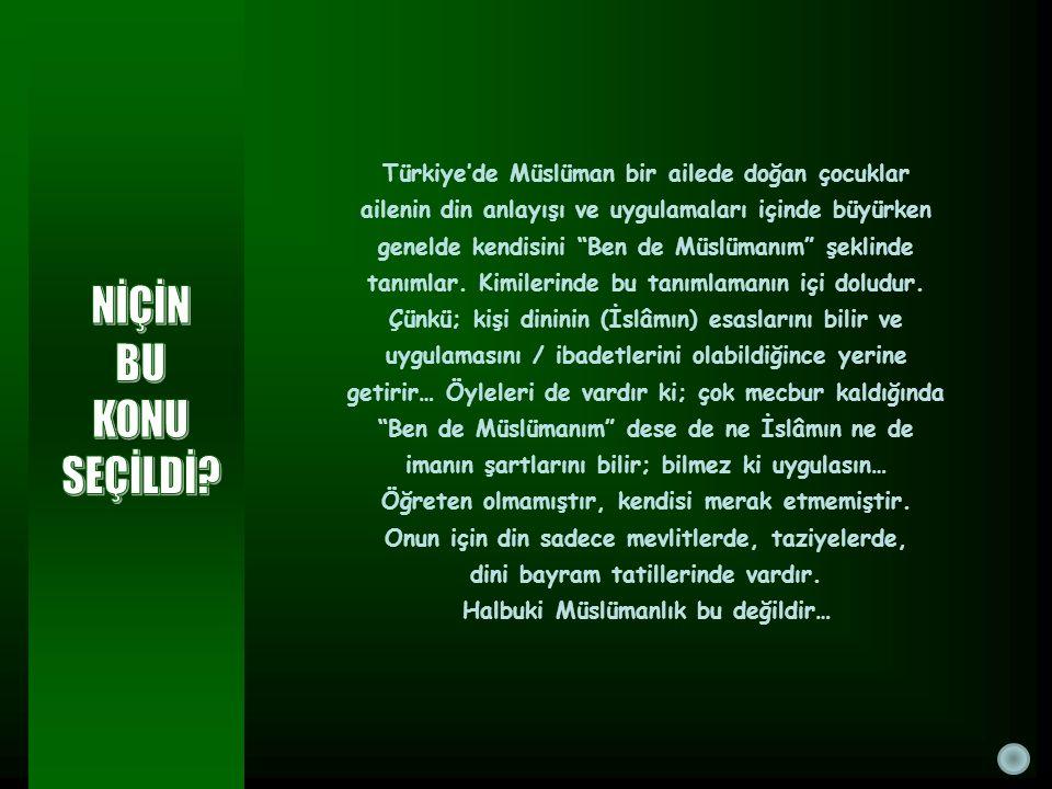 Türkiye'de Müslüman bir ailede doğan çocuklar ailenin din anlayışı ve uygulamaları içinde büyürken genelde kendisini Ben de Müslümanım şeklinde tanımlar. Kimilerinde bu tanımlamanın içi doludur. Çünkü; kişi dininin (İslâmın) esaslarını bilir ve uygulamasını / ibadetlerini olabildiğince yerine getirir… Öyleleri de vardır ki; çok mecbur kaldığında Ben de Müslümanım dese de ne İslâmın ne de imanın şartlarını bilir; bilmez ki uygulasın…