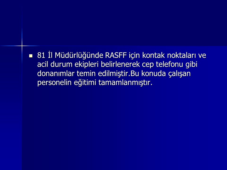 81 İl Müdürlüğünde RASFF için kontak noktaları ve acil durum ekipleri belirlenerek cep telefonu gibi donanımlar temin edilmiştir.Bu konuda çalışan personelin eğitimi tamamlanmıştır.
