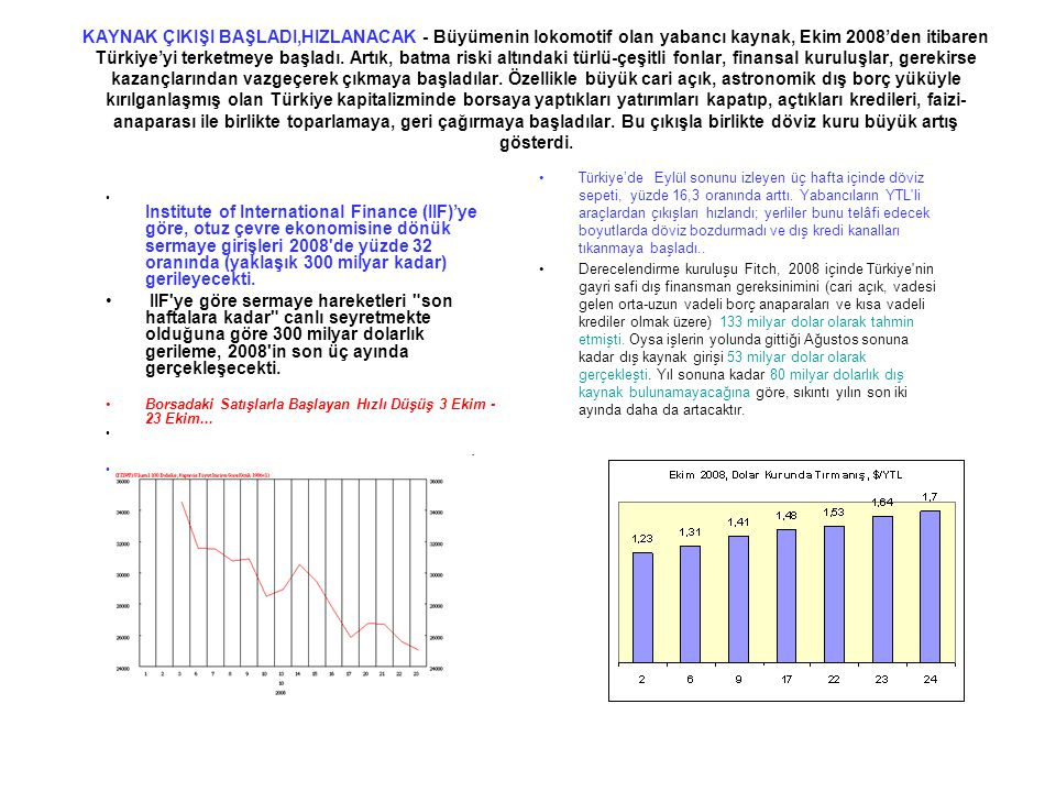 KAYNAK ÇIKIŞI BAŞLADI,HIZLANACAK - Büyümenin lokomotif olan yabancı kaynak, Ekim 2008'den itibaren Türkiye'yi terketmeye başladı. Artık, batma riski altındaki türlü-çeşitli fonlar, finansal kuruluşlar, gerekirse kazançlarından vazgeçerek çıkmaya başladılar. Özellikle büyük cari açık, astronomik dış borç yüküyle kırılganlaşmış olan Türkiye kapitalizminde borsaya yaptıkları yatırımları kapatıp, açtıkları kredileri, faizi-anaparası ile birlikte toparlamaya, geri çağırmaya başladılar. Bu çıkışla birlikte döviz kuru büyük artış gösterdi.