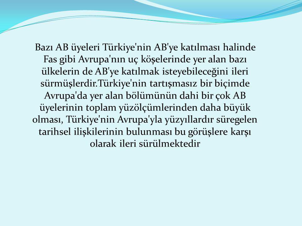 Bazı AB üyeleri Türkiye nin AB ye katılması halinde Fas gibi Avrupa nın uç köşelerinde yer alan bazı ülkelerin de AB ye katılmak isteyebileceğini ileri sürmüşlerdir.Türkiye nin tartışmasız bir biçimde Avrupa da yer alan bölümünün dahi bir çok AB üyelerinin toplam yüzölçümlerinden daha büyük olması, Türkiye nin Avrupa yla yüzyıllardır süregelen tarihsel ilişkilerinin bulunması bu görüşlere karşı olarak ileri sürülmektedir
