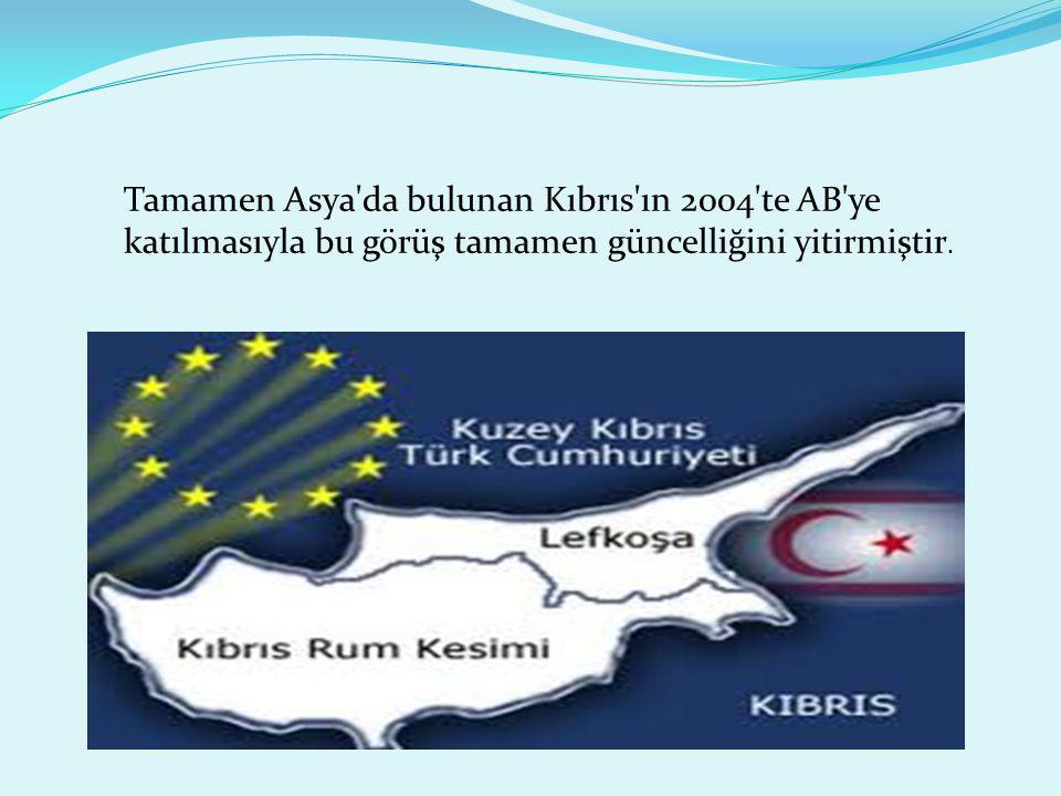 Tamamen Asya da bulunan Kıbrıs ın 2004 te AB ye katılmasıyla bu görüş tamamen güncelliğini yitirmiştir.