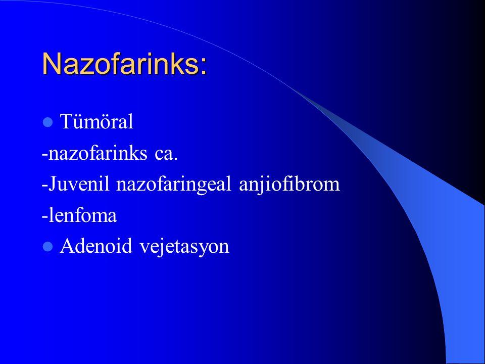 Nazofarinks: Tümöral -nazofarinks ca.