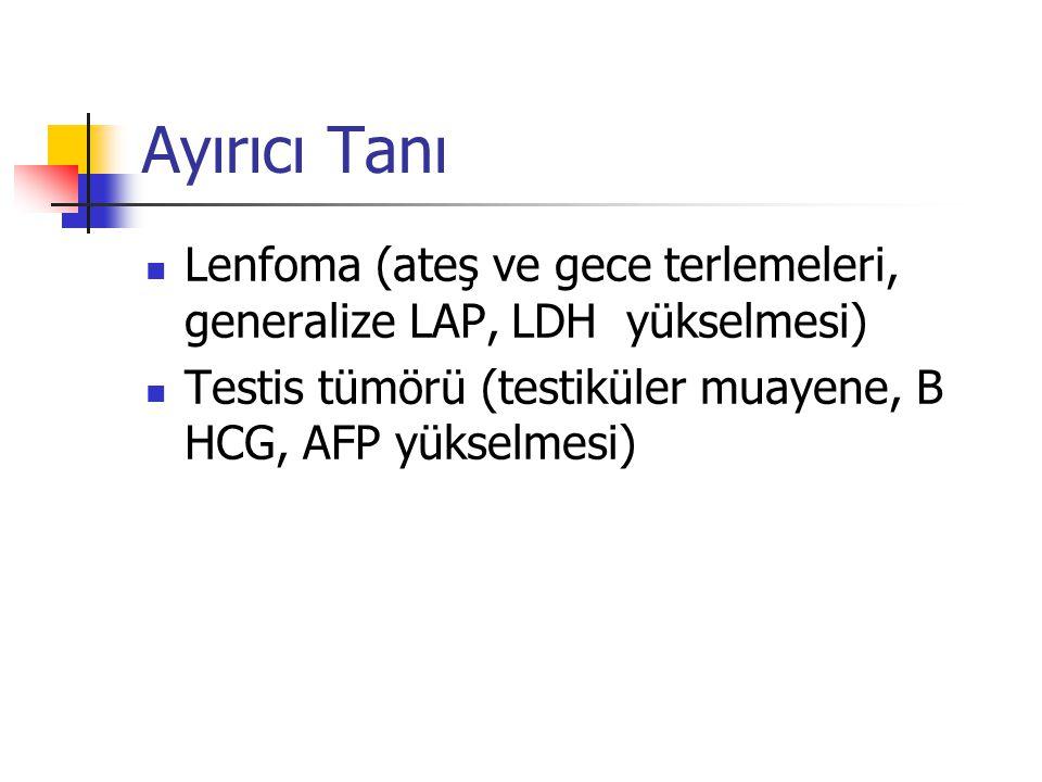 Ayırıcı Tanı Lenfoma (ateş ve gece terlemeleri, generalize LAP, LDH yükselmesi) Testis tümörü (testiküler muayene, B HCG, AFP yükselmesi)