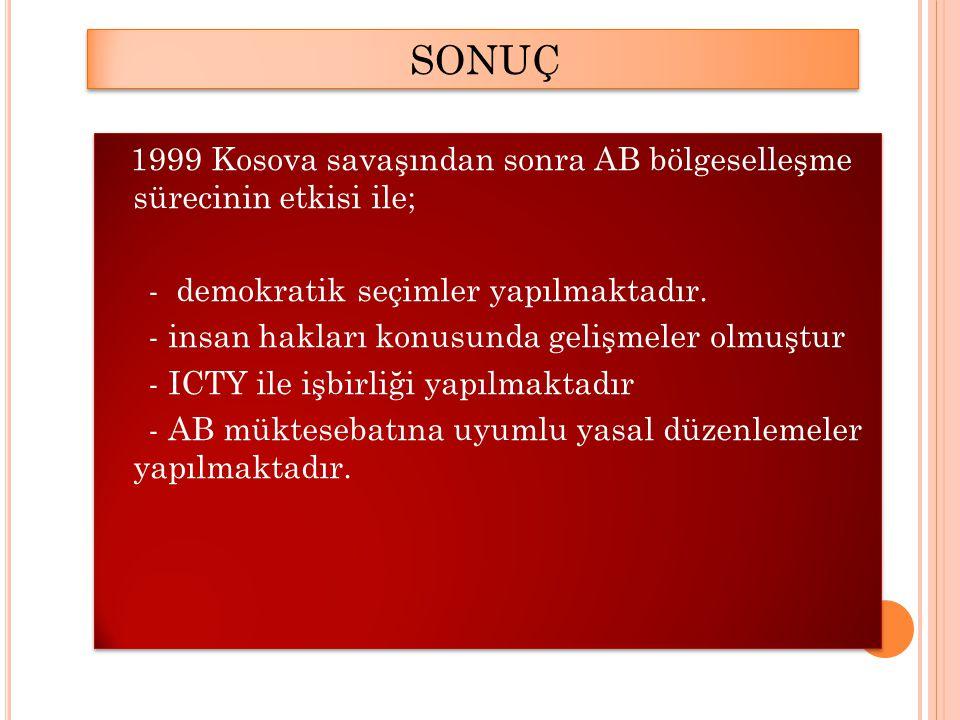 SONUÇ 1999 Kosova savaşından sonra AB bölgeselleşme sürecinin etkisi ile; - demokratik seçimler yapılmaktadır.