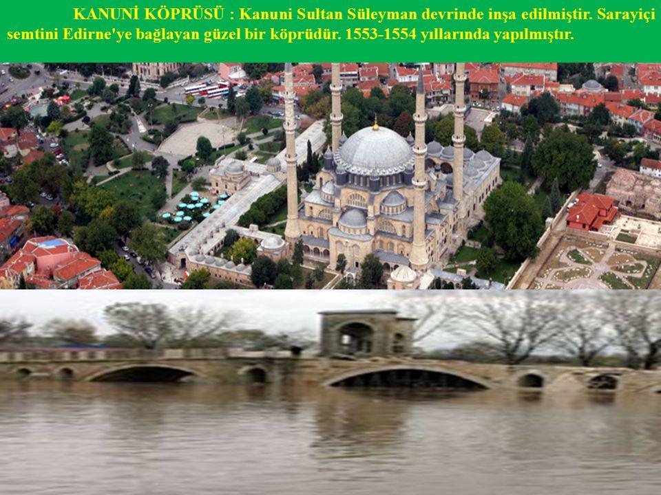 KANUNİ KÖPRÜSÜ : Kanuni Sultan Süleyman devrinde inşa edilmiştir