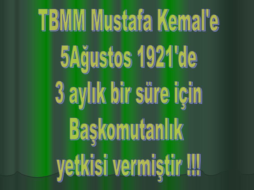 TBMM Mustafa Kemal e 5Ağustos 1921 de 3 aylık bir süre için Başkomutanlık yetkisi vermiştir !!!