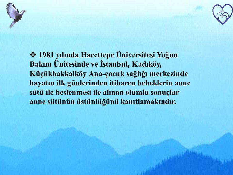 1981 yılında Hacettepe Üniversitesi Yoğun Bakım Ünitesinde ve İstanbul, Kadıköy, Küçükbakkalköy Ana-çocuk sağlığı merkezinde hayatın ilk günlerinden itibaren bebeklerin anne sütü ile beslenmesi ile alınan olumlu sonuçlar anne sütünün üstünlüğünü kanıtlamaktadır.