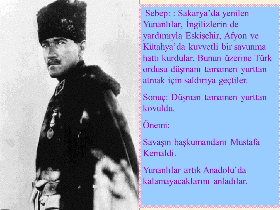 Sebep: : Sakarya'da yenilen Yunanlılar, İngilizlerin de yardımıyla Eskişehir, Afyon ve Kütahya'da kuvvetli bir savunma hattı kurdular. Bunun üzerine Türk ordusu düşmanı tamamen yurttan atmak için saldırıya geçtiler.