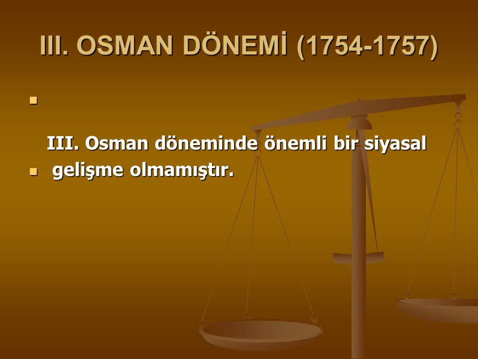 III. OSMAN DÖNEMİ (1754-1757) III. Osman döneminde önemli bir siyasal
