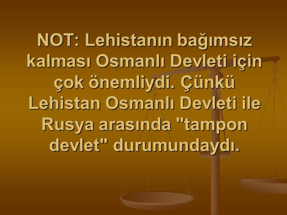 NOT: Lehistanın bağımsız kalması Osmanlı Devleti için çok önemliydi