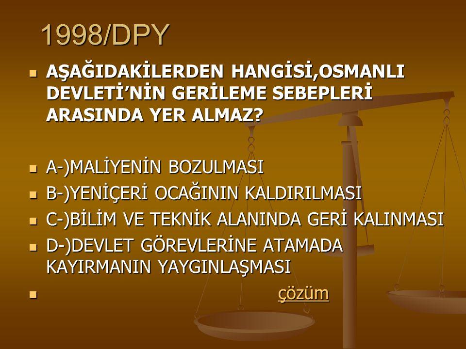 1998/DPY AŞAĞIDAKİLERDEN HANGİSİ,OSMANLI DEVLETİ'NİN GERİLEME SEBEPLERİ ARASINDA YER ALMAZ A-)MALİYENİN BOZULMASI.