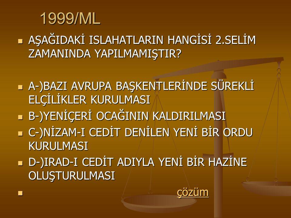 1999/ML AŞAĞIDAKİ ISLAHATLARIN HANGİSİ 2.SELİM ZAMANINDA YAPILMAMIŞTIR A-)BAZI AVRUPA BAŞKENTLERİNDE SÜREKLİ ELÇİLİKLER KURULMASI.