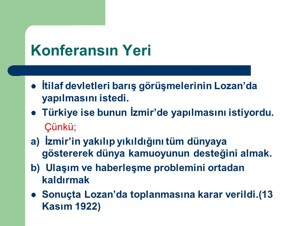 Konferansın Yeri İtilaf devletleri barış görüşmelerinin Lozan'da yapılmasını istedi. Türkiye ise bunun İzmir'de yapılmasını istiyordu.