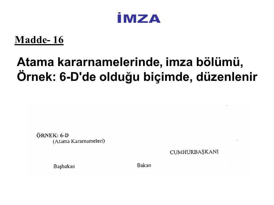 İMZA Madde- 16 Atama kararnamelerinde, imza bölümü, Örnek: 6-D de olduğu biçimde, düzenlenir