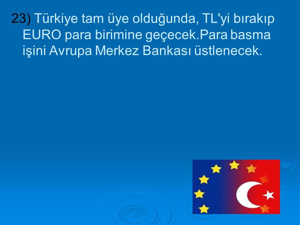 23) Türkiye tam üye olduğunda, TL yi bırakıp EURO para birimine geçecek.Para basma işini Avrupa Merkez Bankası üstlenecek.