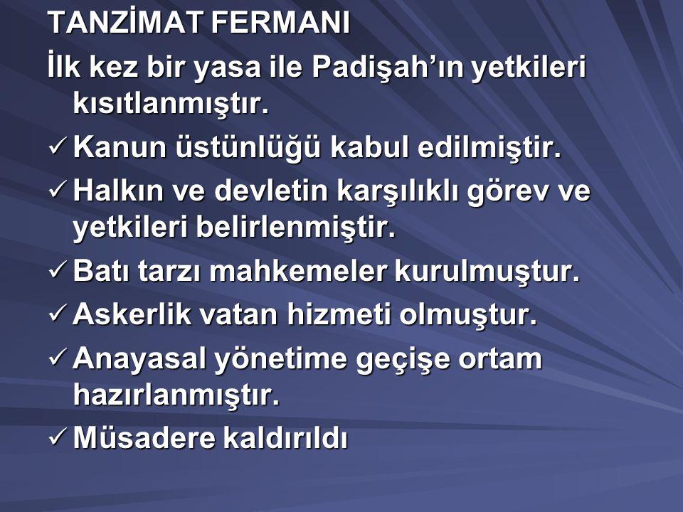 TANZİMAT FERMANI İlk kez bir yasa ile Padişah'ın yetkileri kısıtlanmıştır. Kanun üstünlüğü kabul edilmiştir.
