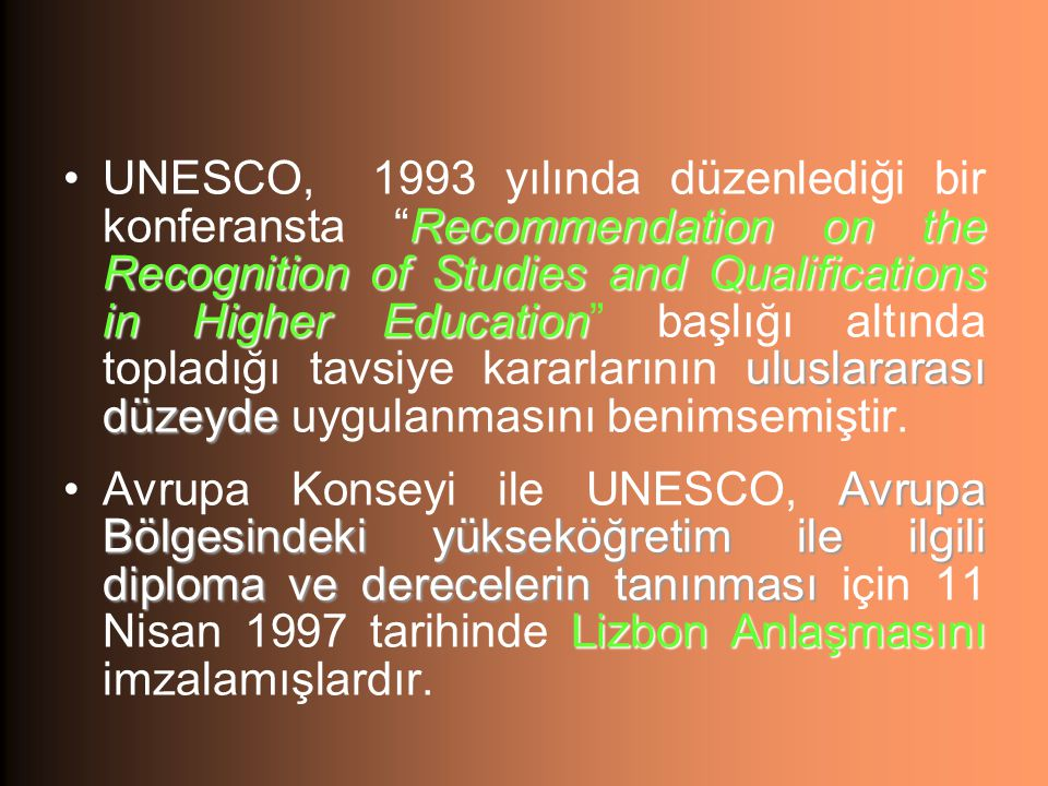 UNESCO, 1993 yılında düzenlediği bir konferansta Recommendation on the Recognition of Studies and Qualifications in Higher Education başlığı altında topladığı tavsiye kararlarının uluslararası düzeyde uygulanmasını benimsemiştir.