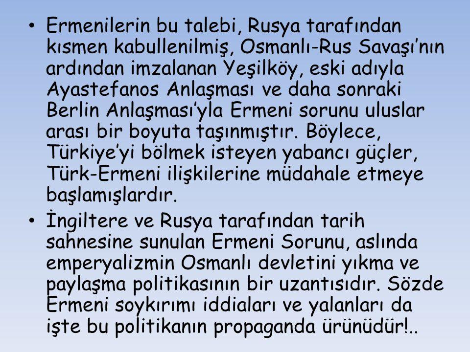 Ermenilerin bu talebi, Rusya tarafından kısmen kabullenilmiş, Osmanlı-Rus Savaşı'nın ardından imzalanan Yeşilköy, eski adıyla Ayastefanos Anlaşması ve daha sonraki Berlin Anlaşması'yla Ermeni sorunu uluslar arası bir boyuta taşınmıştır. Böylece, Türkiye'yi bölmek isteyen yabancı güçler, Türk-Ermeni ilişkilerine müdahale etmeye başlamışlardır.