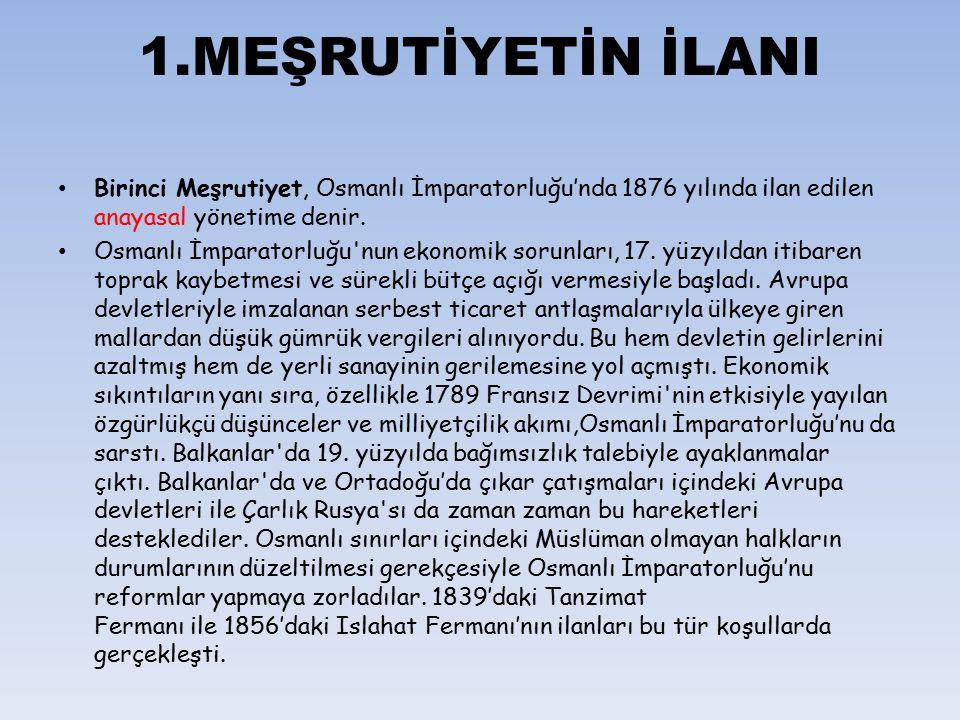 1.MEŞRUTİYETİN İLANI Birinci Meşrutiyet, Osmanlı İmparatorluğu'nda 1876 yılında ilan edilen anayasal yönetime denir.