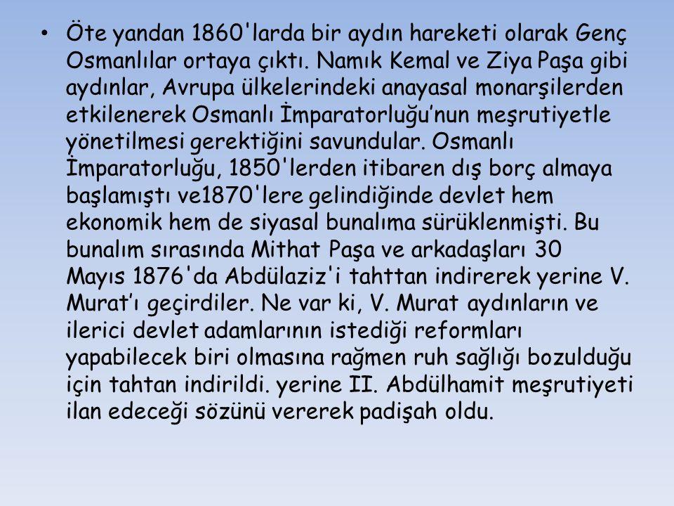 Öte yandan 1860 larda bir aydın hareketi olarak Genç Osmanlılar ortaya çıktı. Namık Kemal ve Ziya Paşa gibi aydınlar, Avrupa ülkelerindeki anayasal monarşilerden etkilenerek Osmanlı İmparatorluğu'nun meşrutiyetle yönetilmesi gerektiğini savundular.