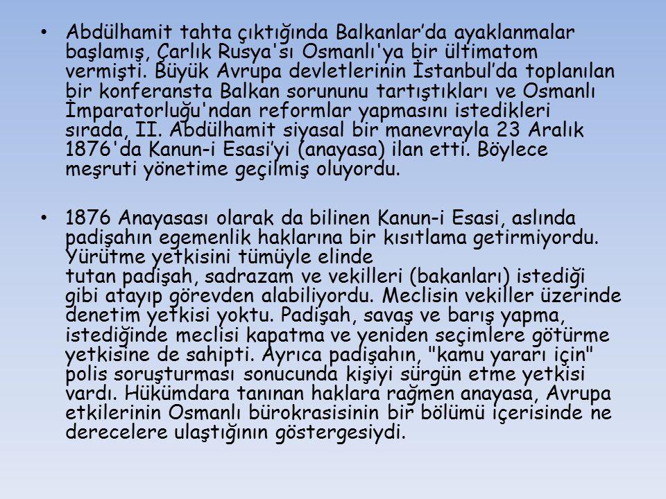 Abdülhamit tahta çıktığında Balkanlar'da ayaklanmalar başlamış, Çarlık Rusya sı Osmanlı ya bir ültimatom vermişti. Büyük Avrupa devletlerinin İstanbul'da toplanılan bir konferansta Balkan sorununu tartıştıkları ve Osmanlı İmparatorluğu ndan reformlar yapmasını istedikleri sırada, II. Abdülhamit siyasal bir manevrayla 23 Aralık 1876 da Kanun-i Esasi'yi (anayasa) ilan etti. Böylece meşruti yönetime geçilmiş oluyordu.