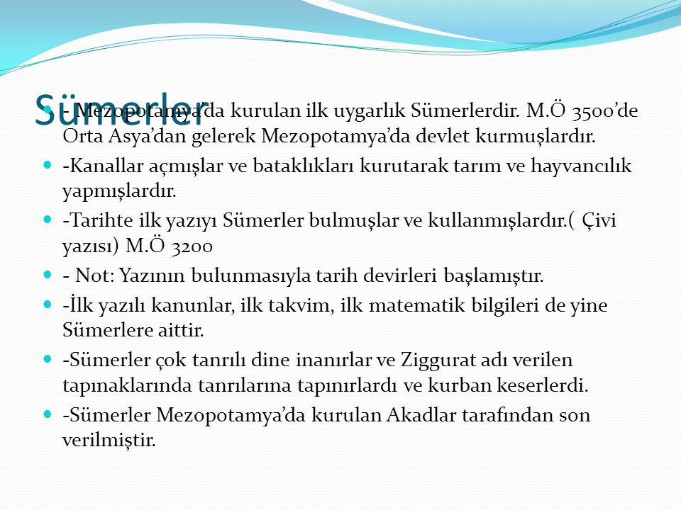 Sümerler - Mezopotamya'da kurulan ilk uygarlık Sümerlerdir. M.Ö 3500'de Orta Asya'dan gelerek Mezopotamya'da devlet kurmuşlardır.