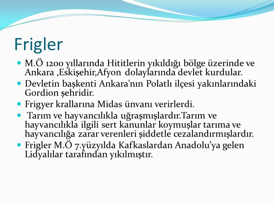 Frigler M.Ö 1200 yıllarında Hititlerin yıkıldığı bölge üzerinde ve Ankara ,Eskişehir,Afyon dolaylarında devlet kurdular.