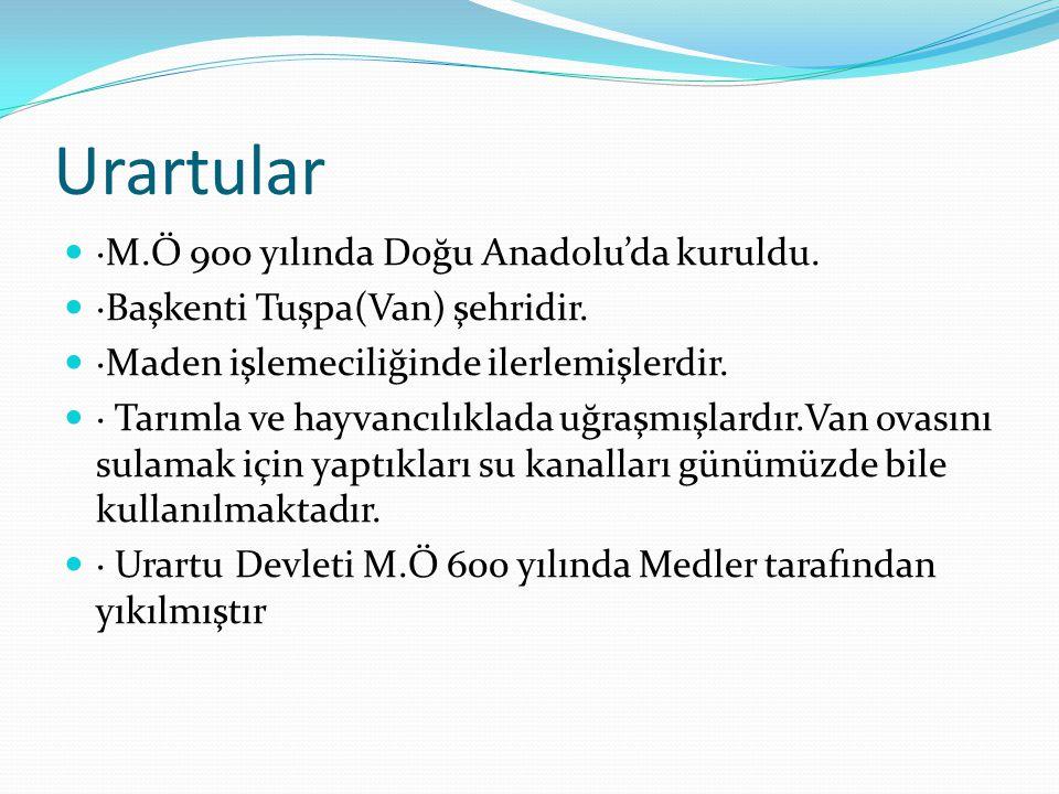 Urartular ·M.Ö 900 yılında Doğu Anadolu'da kuruldu.