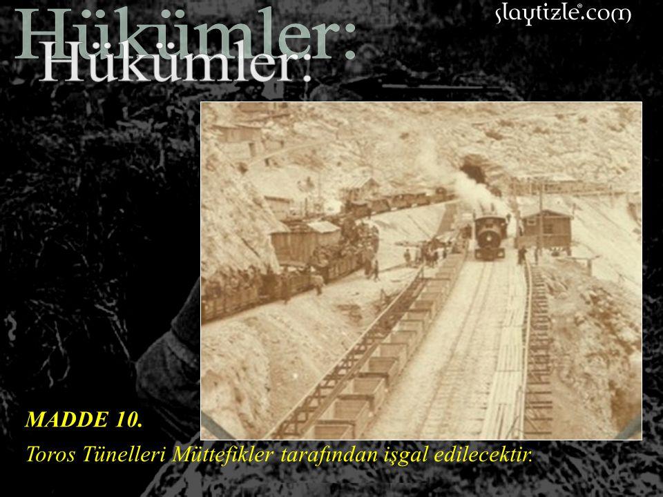 Hükümler: MADDE 10. Toros Tünelleri Müttefikler tarafından işgal edilecektir.