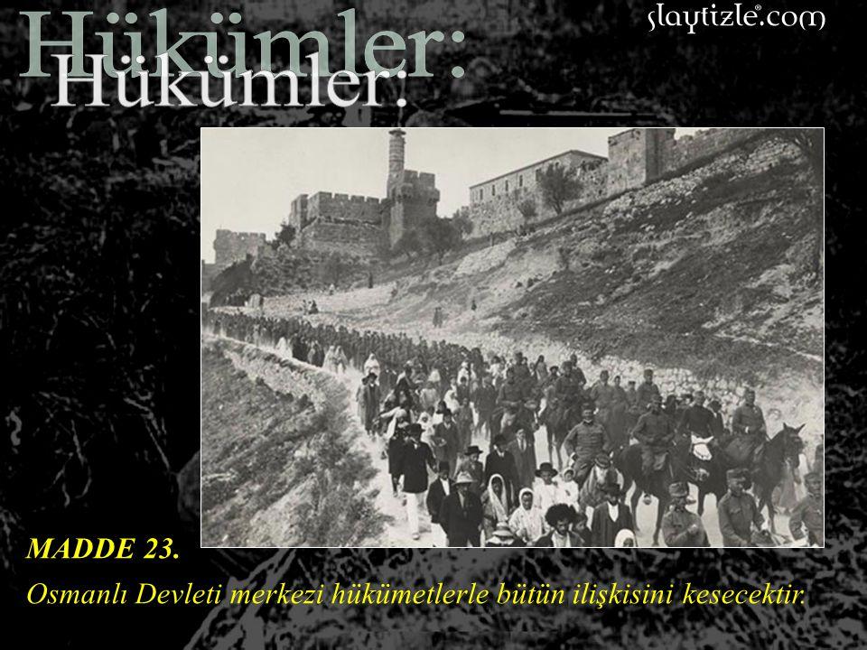 Hükümler: MADDE 23. Osmanlı Devleti merkezi hükümetlerle bütün ilişkisini kesecektir.