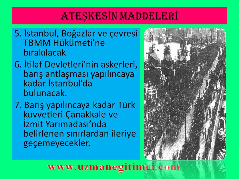 ATEŞKESİN MADDELERİ 5. İstanbul, Boğazlar ve çevresi TBMM Hükümeti'ne bırakılacak.