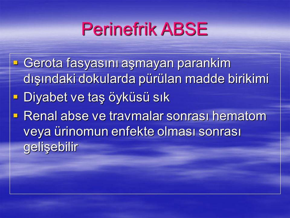 Perinefrik ABSE Gerota fasyasını aşmayan parankim dışındaki dokularda pürülan madde birikimi. Diyabet ve taş öyküsü sık.