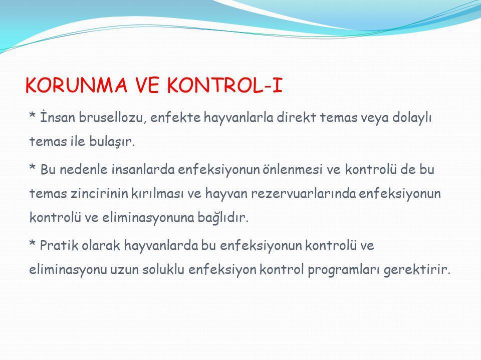 KORUNMA VE KONTROL-I * İnsan brusellozu, enfekte hayvanlarla direkt temas veya dolaylı temas ile bulaşır.