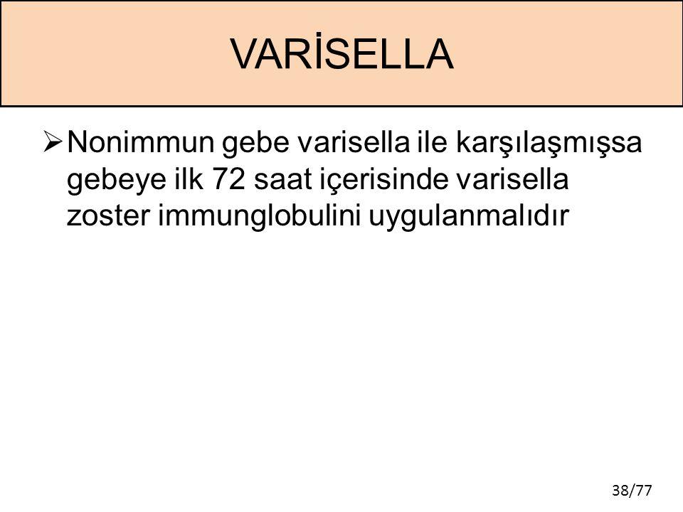 VARİSELLA Nonimmun gebe varisella ile karşılaşmışsa gebeye ilk 72 saat içerisinde varisella zoster immunglobulini uygulanmalıdır.