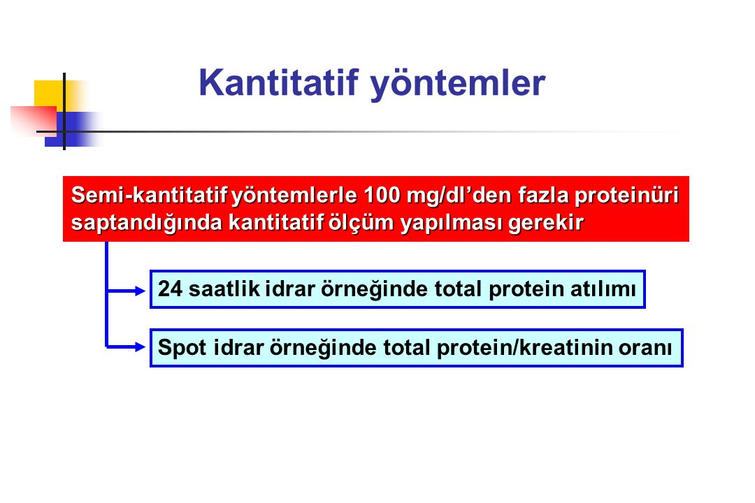 Kantitatif yöntemler Semi-kantitatif yöntemlerle 100 mg/dl'den fazla proteinüri. saptandığında kantitatif ölçüm yapılması gerekir.