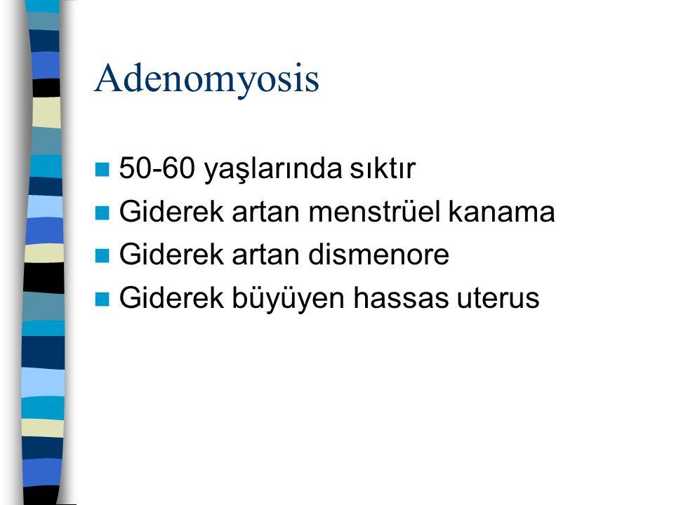 Adenomyosis 50-60 yaşlarında sıktır Giderek artan menstrüel kanama