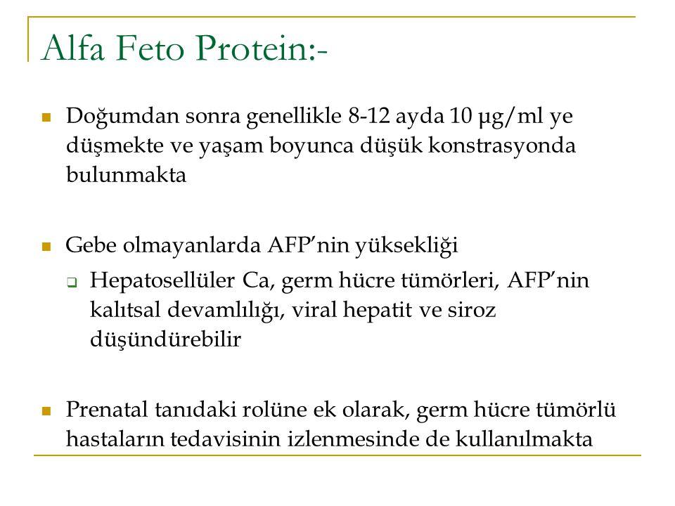 Alfa Feto Protein:- Doğumdan sonra genellikle 8-12 ayda 10 μg/ml ye düşmekte ve yaşam boyunca düşük konstrasyonda bulunmakta.