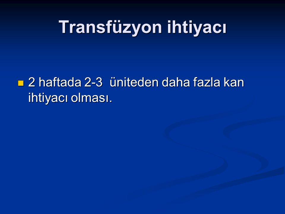 Transfüzyon ihtiyacı 2 haftada 2-3 üniteden daha fazla kan ihtiyacı olması.