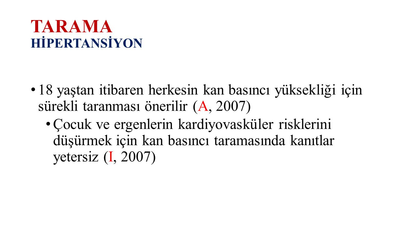 TARAMA HİPERTANSİYON 18 yaştan itibaren herkesin kan basıncı yüksekliği için sürekli taranması önerilir (A, 2007)