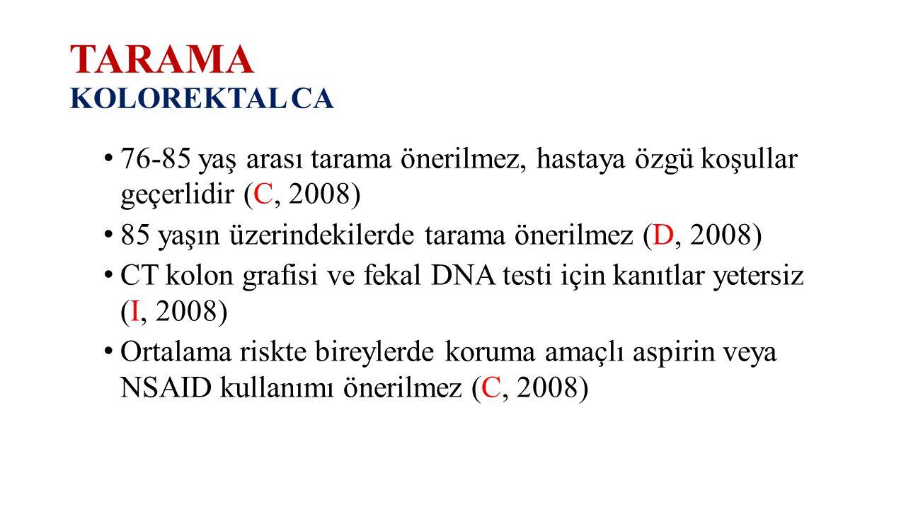 TARAMA KOLOREKTAL CA 76-85 yaş arası tarama önerilmez, hastaya özgü koşullar geçerlidir (C, 2008)