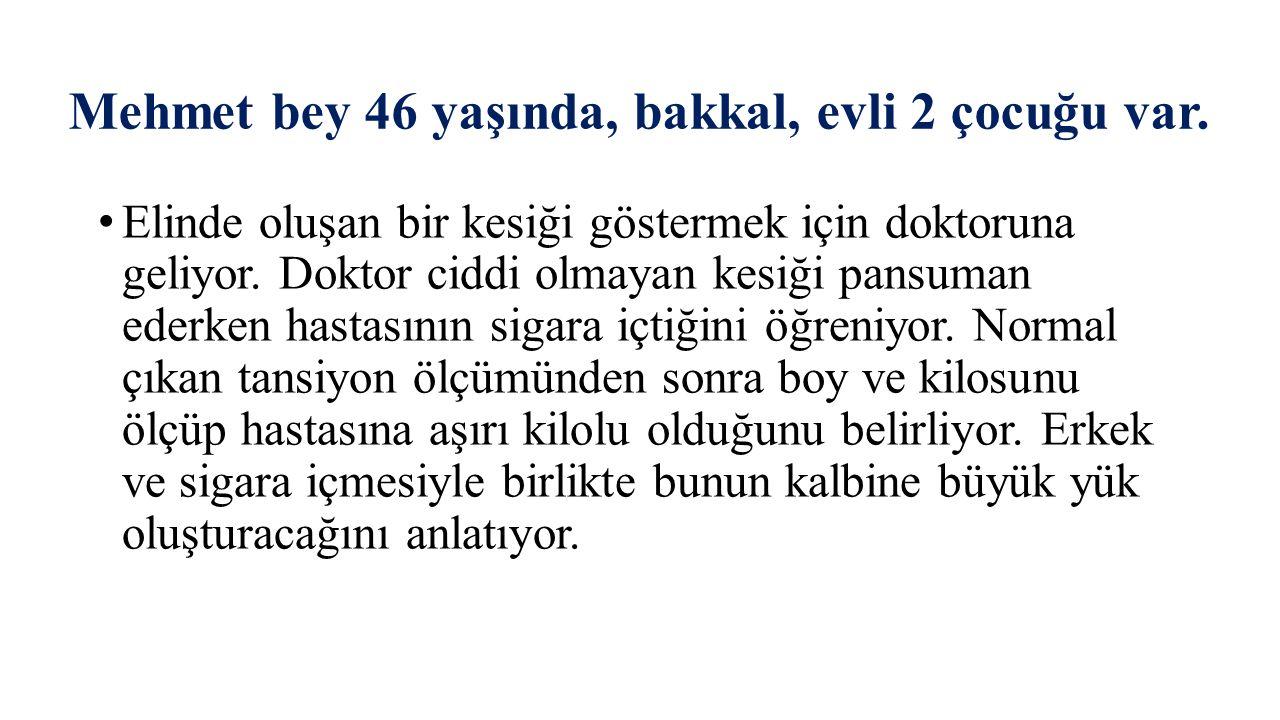 Mehmet bey 46 yaşında, bakkal, evli 2 çocuğu var.