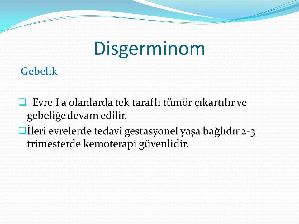 Disgerminom Gebelik. Evre I a olanlarda tek taraflı tümör çıkartılır ve gebeliğe devam edilir.
